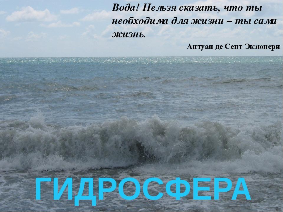 ГИДРОСФЕРА Вода! Нельзя сказать, что ты необходима для жизни – ты сама жизнь...