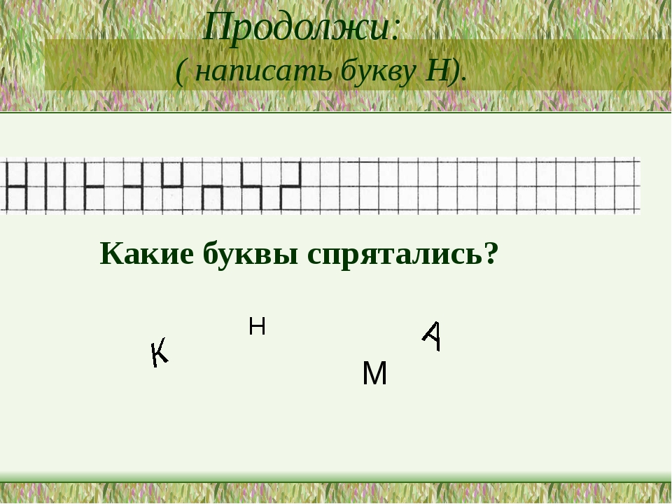 Продолжи: ( написать букву Н). Какие буквы спрятались? К