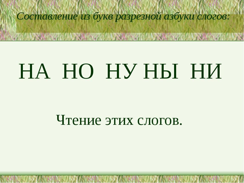Составление из букв разрезной азбуки слогов: НА НО НУ НЫ НИ Чтение этих слог...