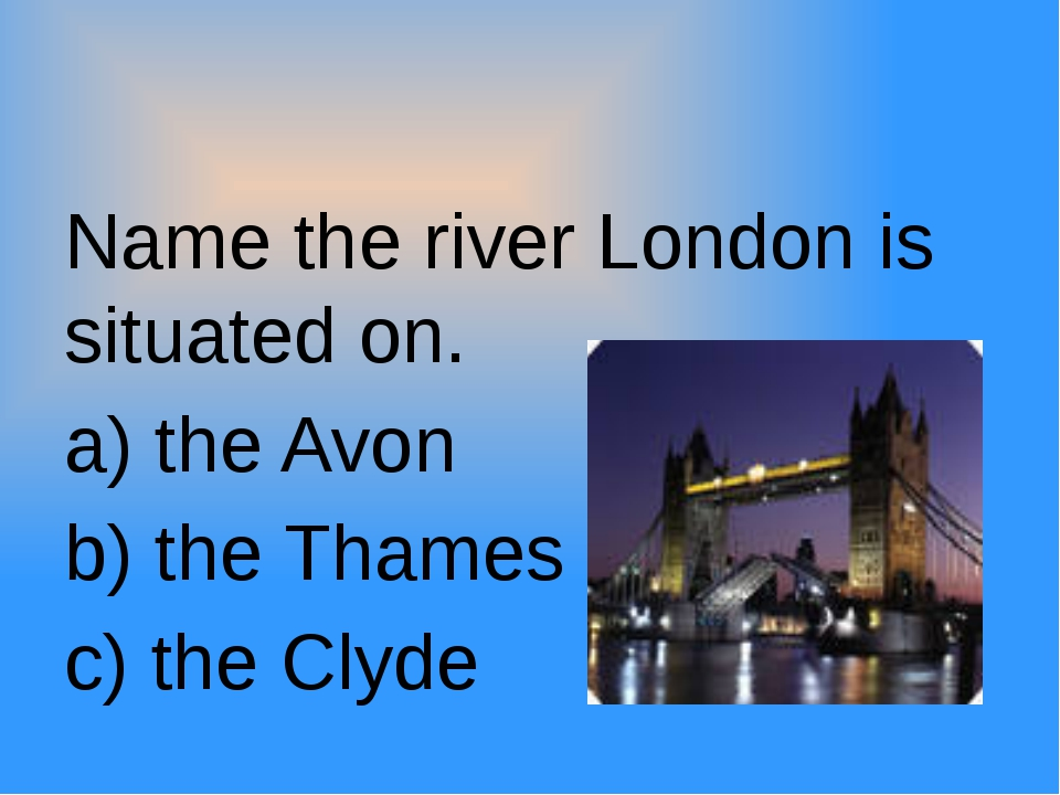 Name the river London is situated on. a) the Avon b) the Thames c) the Clyde