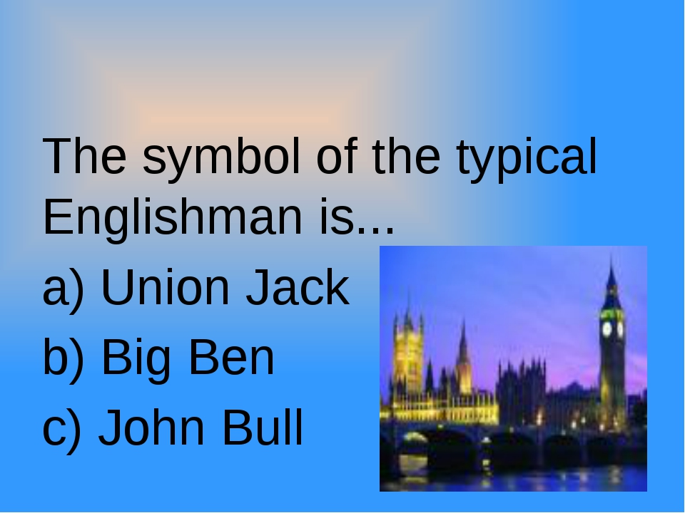 The symbol of the typical Englishman is... a) Union Jack b) Big Ben c) John...