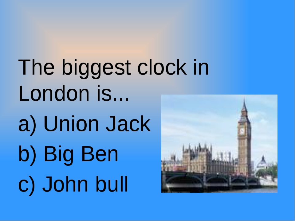 The biggest clock in London is... a) Union Jack b) Big Ben c) John bull