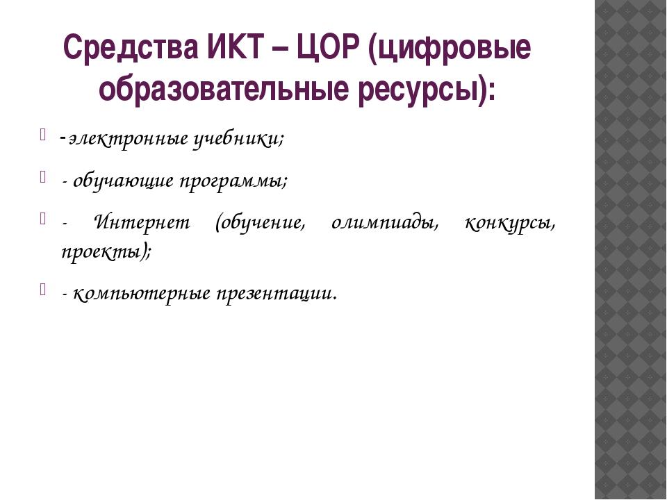 Средства ИКТ – ЦОР (цифровые образовательные ресурсы): -электронные учебники;...
