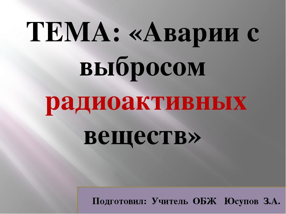 ТЕМА: «Аварии с выбросом радиоактивных веществ» Подготовил: Учитель ОБЖ Юсупо...