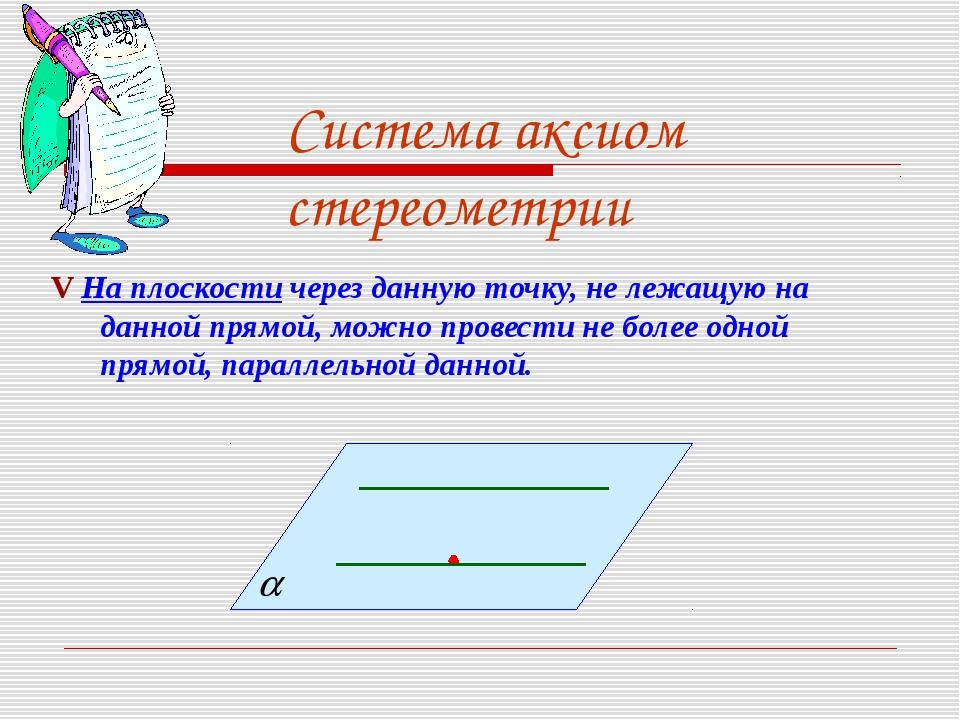 Система аксиом стереометрии V На плоскости через данную точку, не лежащую на...
