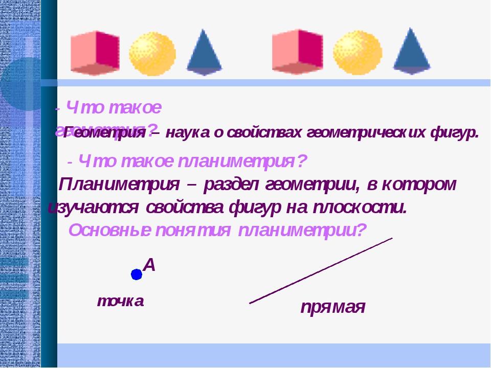- Что такое геометрия? Геометрия – наука о свойствах геометрических фигур. -...