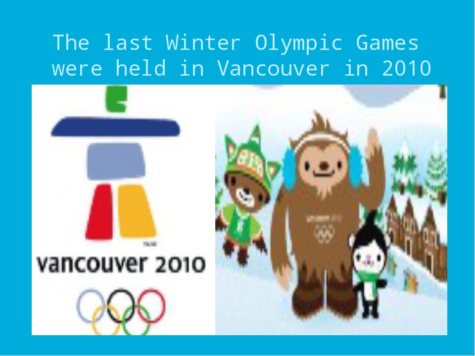The last Winter Olympic Games were held in Vancouver in 2010 (Canada).