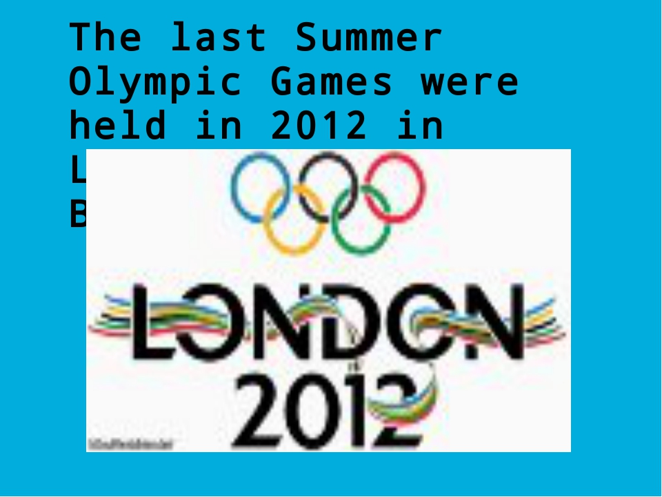 The last Summer Olympic Games were held in 2012 in London (Great Britain).