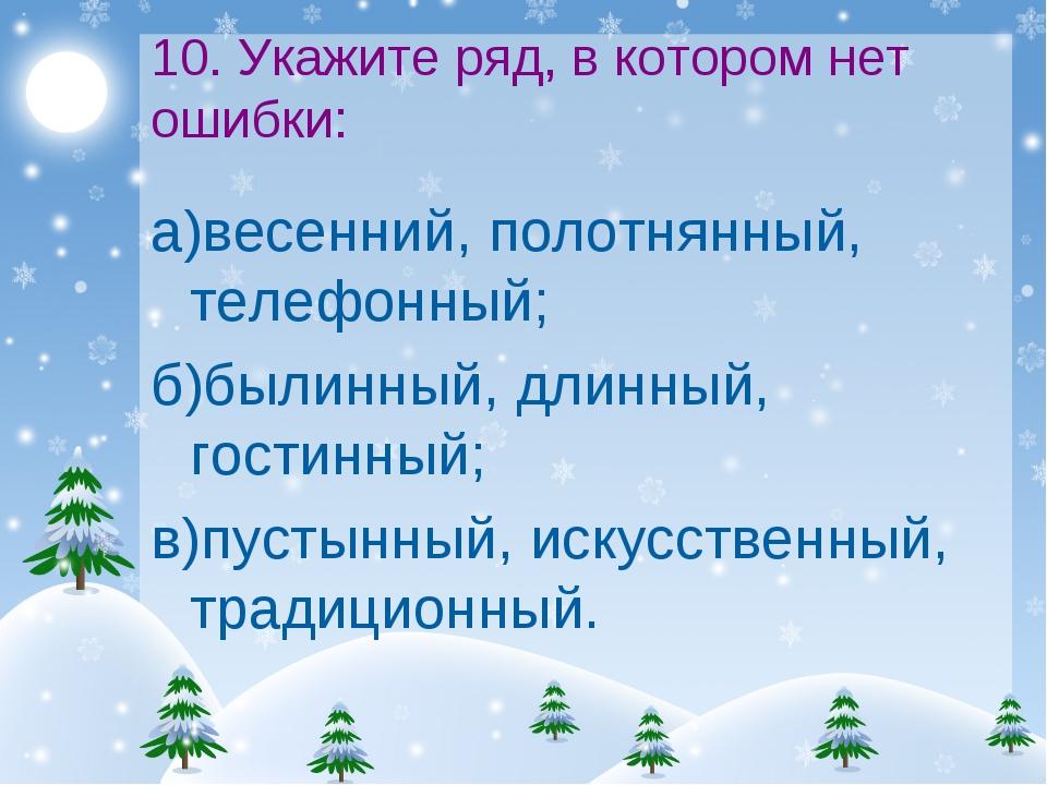 10. Укажите ряд, в котором нет ошибки: а)весенний, полотнянный, телефонный; б...