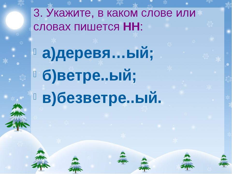 3. Укажите, в каком слове или словах пишется НН: а)деревя…ый; б)ветре..ый; в)...