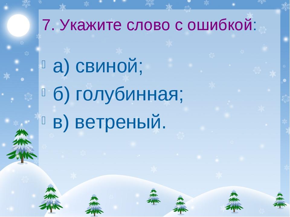 7. Укажите слово с ошибкой: а) свиной; б) голубинная; в) ветреный.
