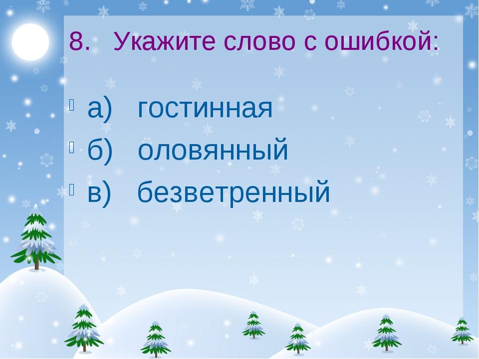 8. Укажите слово с ошибкой: а) гостинная б) оловянный в) безветренный