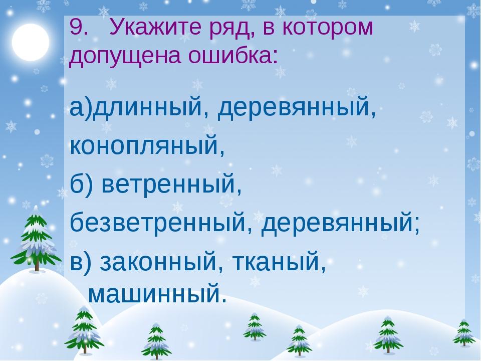 9. Укажите ряд, в котором допущена ошибка: а)длинный, деревянный, конопляный,...