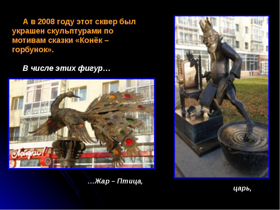 А в 2008 году этот сквер был украшен скульптурами по мотивам сказки «Конёк –...