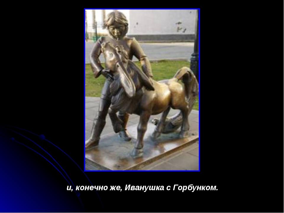 и, конечно же, Иванушка с Горбунком.