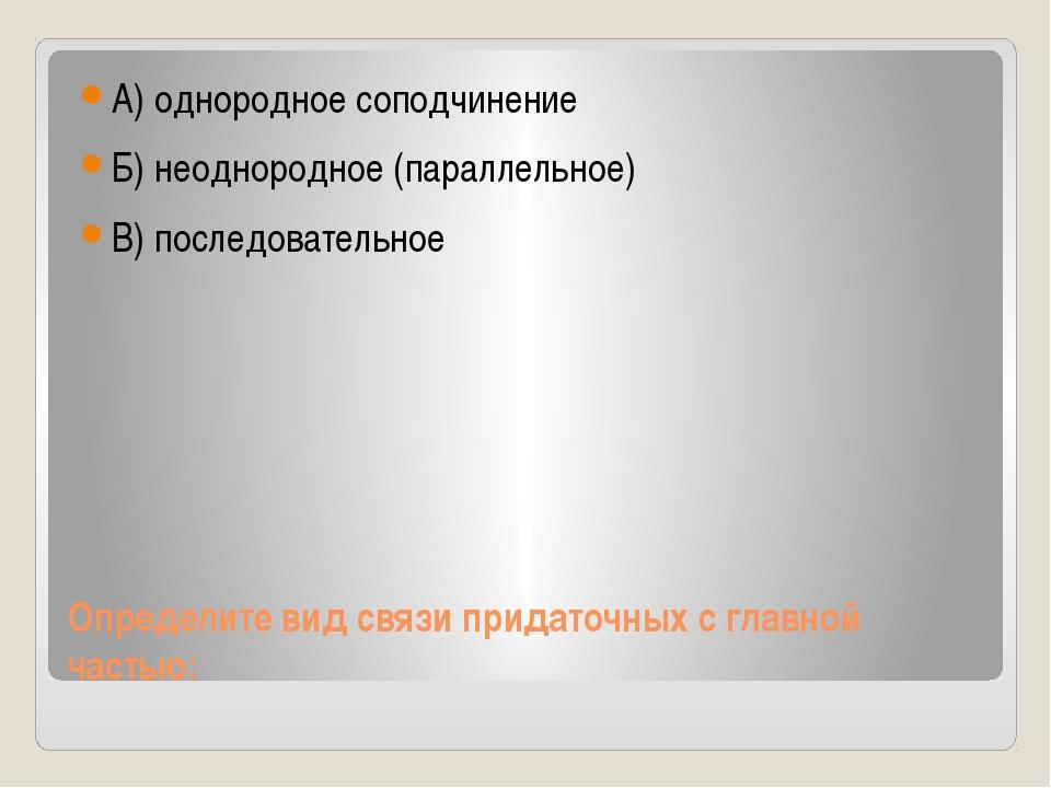 Определите вид связи придаточных с главной частью: А) однородное соподчинение...