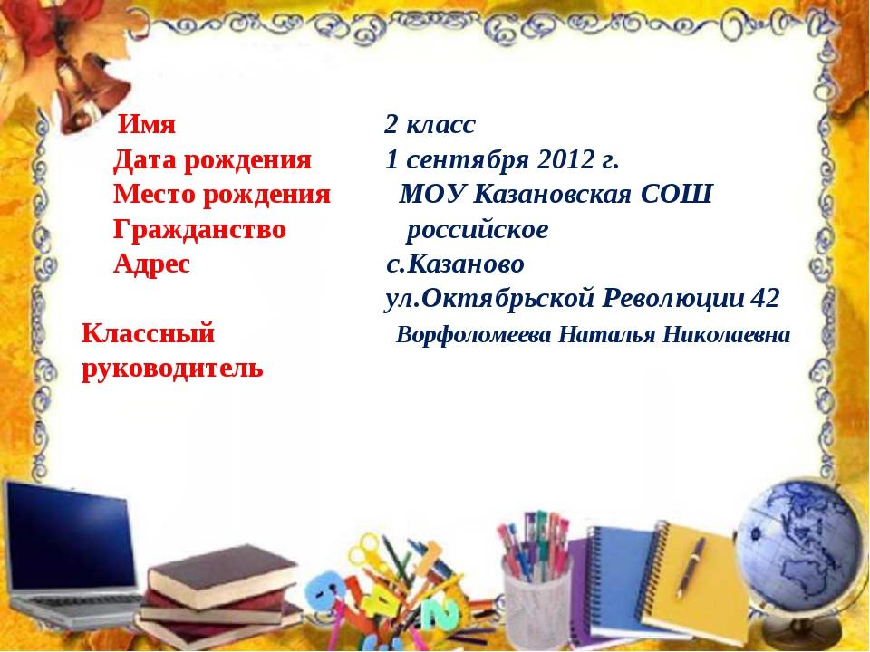 Имя  2 класс Дата рождения 1 сентября 2012 г. Место рождения  МОУ Казан...