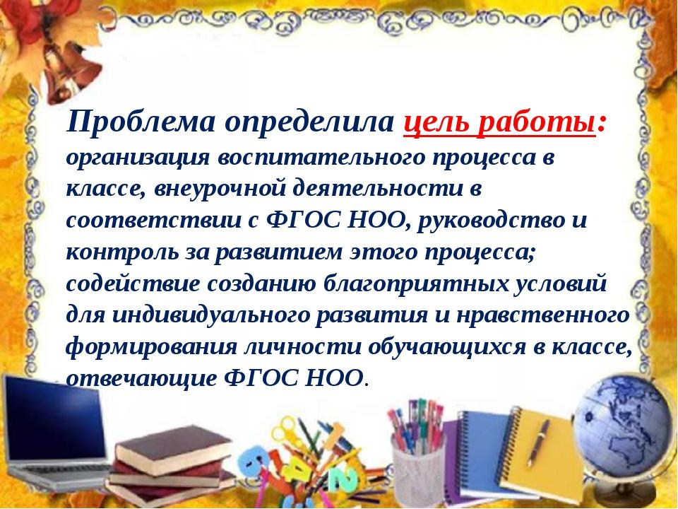 Проблема определилацель работы: организация воспитательного процесса в клас...