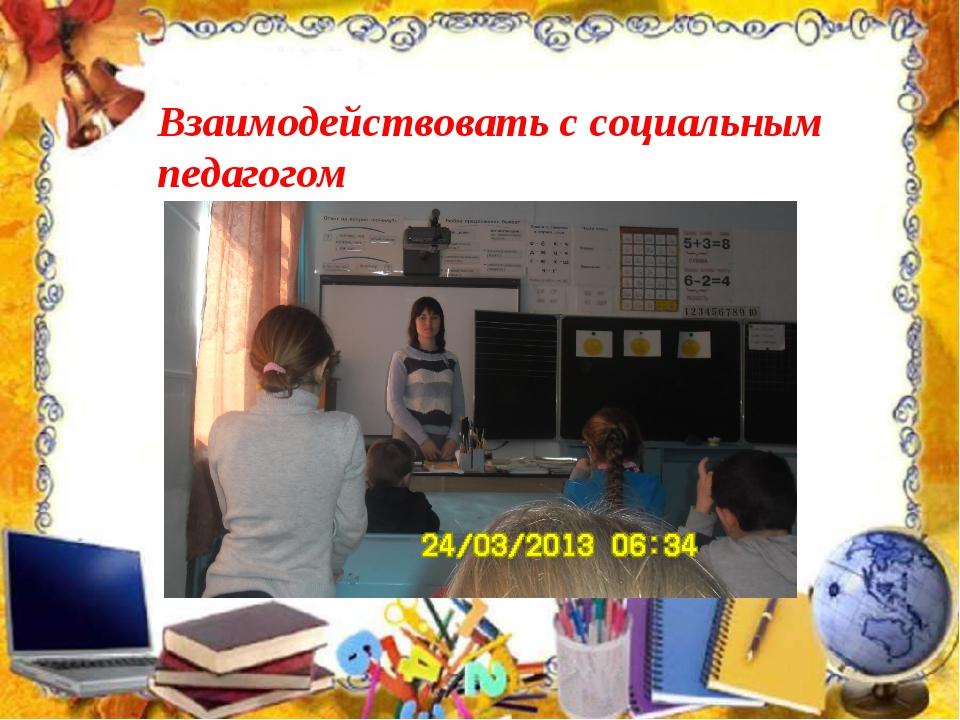 Взаимодействовать с социальным педагогом