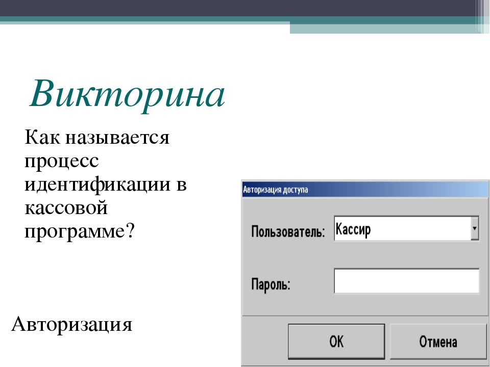Викторина Как называется процесс идентификации в кассовой программе? Авториза...