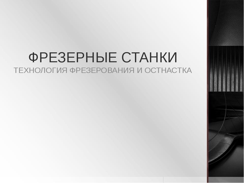 ФРЕЗЕРНЫЕ СТАНКИ ТЕХНОЛОГИЯ ФРЕЗЕРОВАНИЯ И ОСТНАСТКА