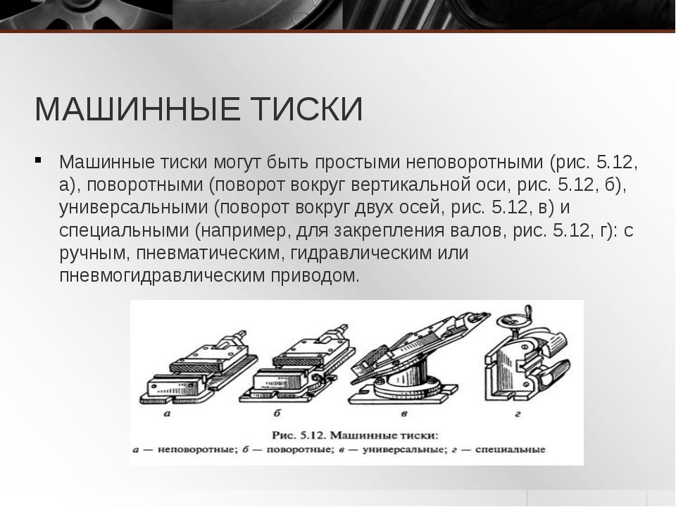 МАШИННЫЕ ТИСКИ Машинные тиски могут быть простыми неповоротными (рис. 5.12, а...