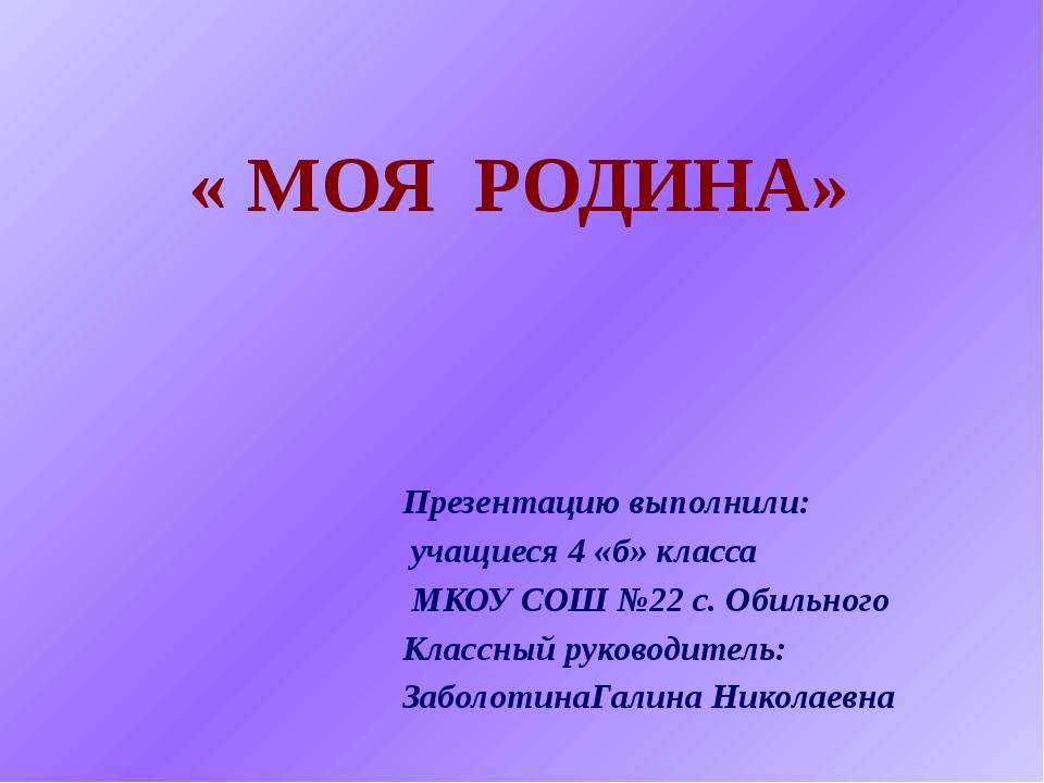 « МОЯ РОДИНА» Презентацию выполнили: учащиеся 4 «б» класса МКОУ СОШ №22 с. Об...