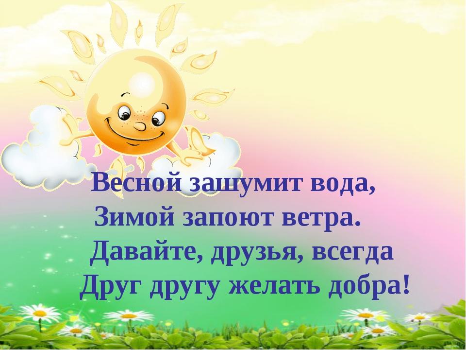 Весной зашумит вода, Зимой запоют ветра. Давайте, друзья, всегда Друг другу...