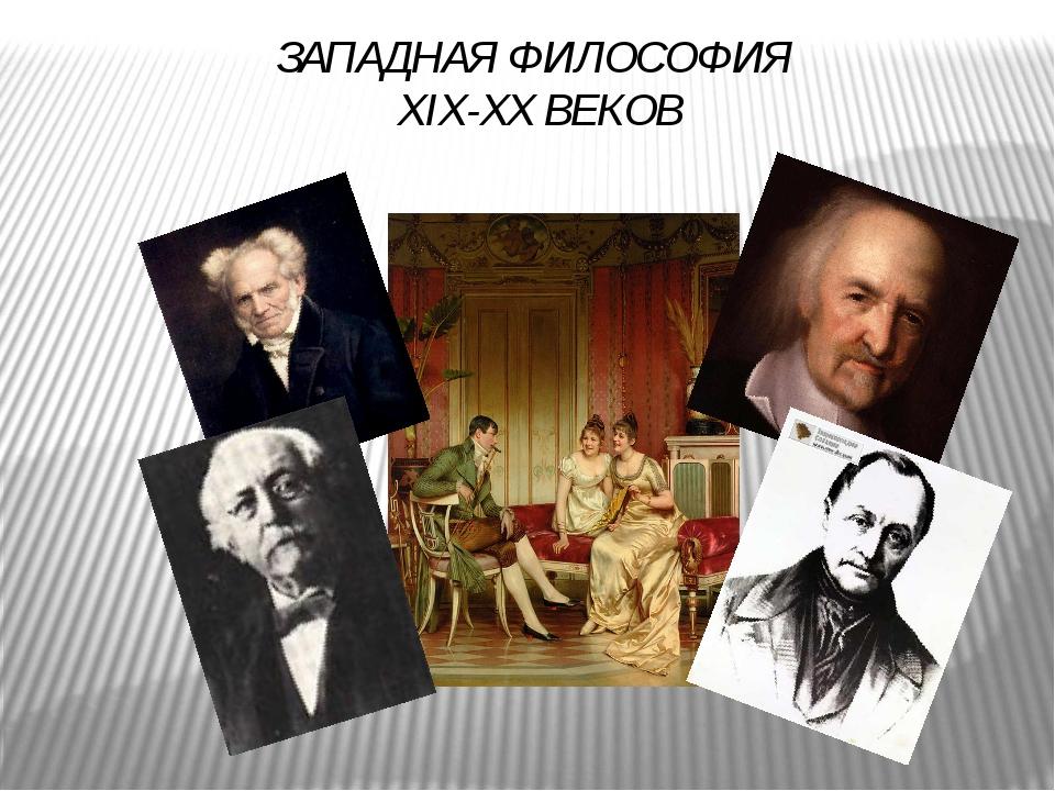 ЗАПАДНАЯ ФИЛОСОФИЯ XIX-XX ВЕКОВ