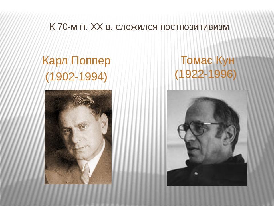 К 70-м гг. XX в. сложился постпозитивизм Томас Кун (1922-1996) Карл Поппер (1...