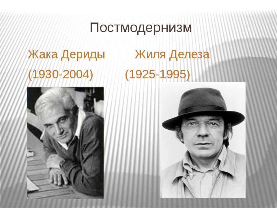 Постмодернизм Жака ДеридыЖиля Делеза (1930-2004) (1925-1995)