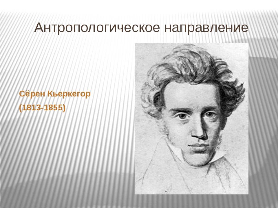 Антропологическое направление Сёрен Кьеркегор (1813-1855)