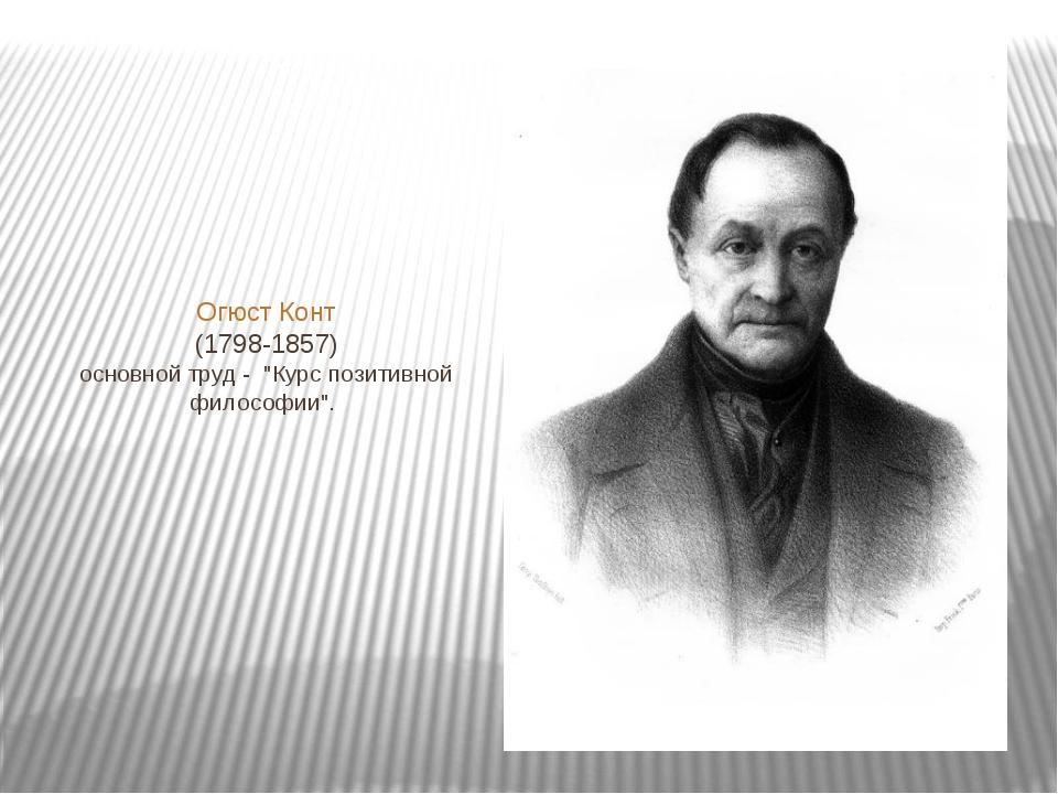 """Огюст Конт (1798-1857) основной труд - """"Курс позитивной философии""""."""