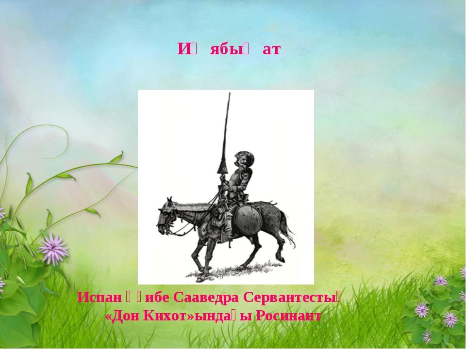 Иң ябыҡ ат Испан әҙибе Сааведра Сервантестың «Дон Кихот»ындағы Росинант