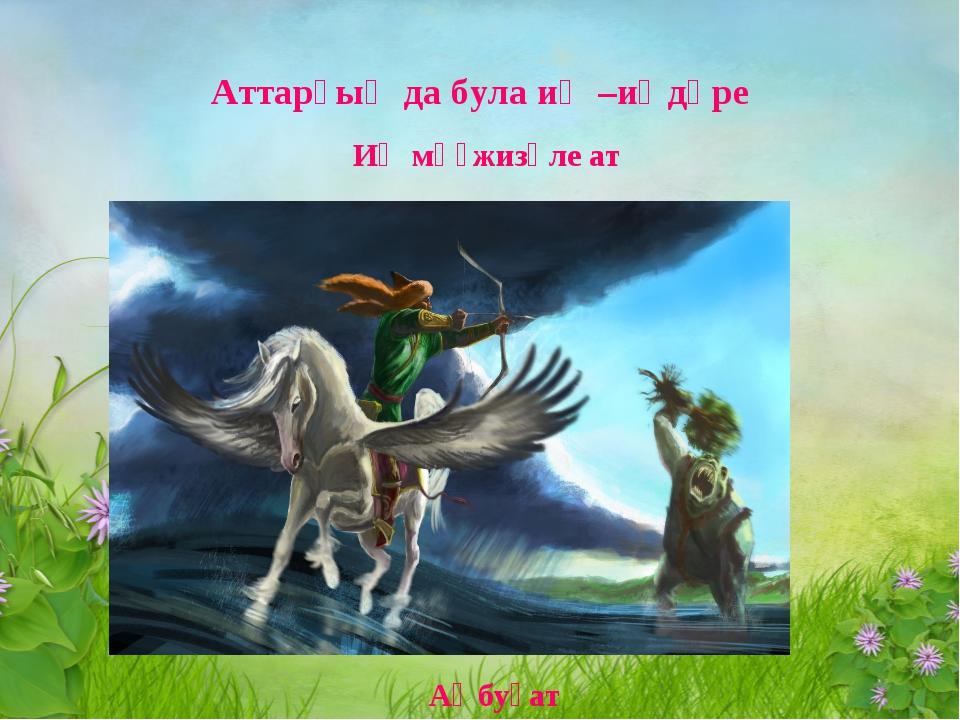 Аттарҙың да була иң –иңдәре Иң мөғжизәле ат Аҡбуҙат