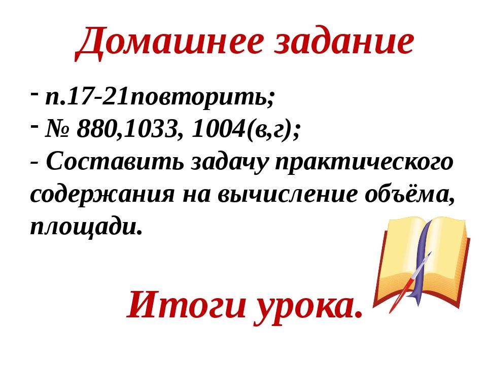 п.17-21повторить; № 880,1033, 1004(в,г); - Составить задачу практического сод...