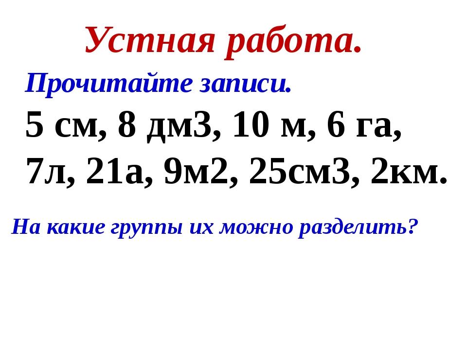 Устная работа. Прочитайте записи. 5 см, 8 дм3, 10 м, 6 га, 7л, 21а, 9м2, 25см...