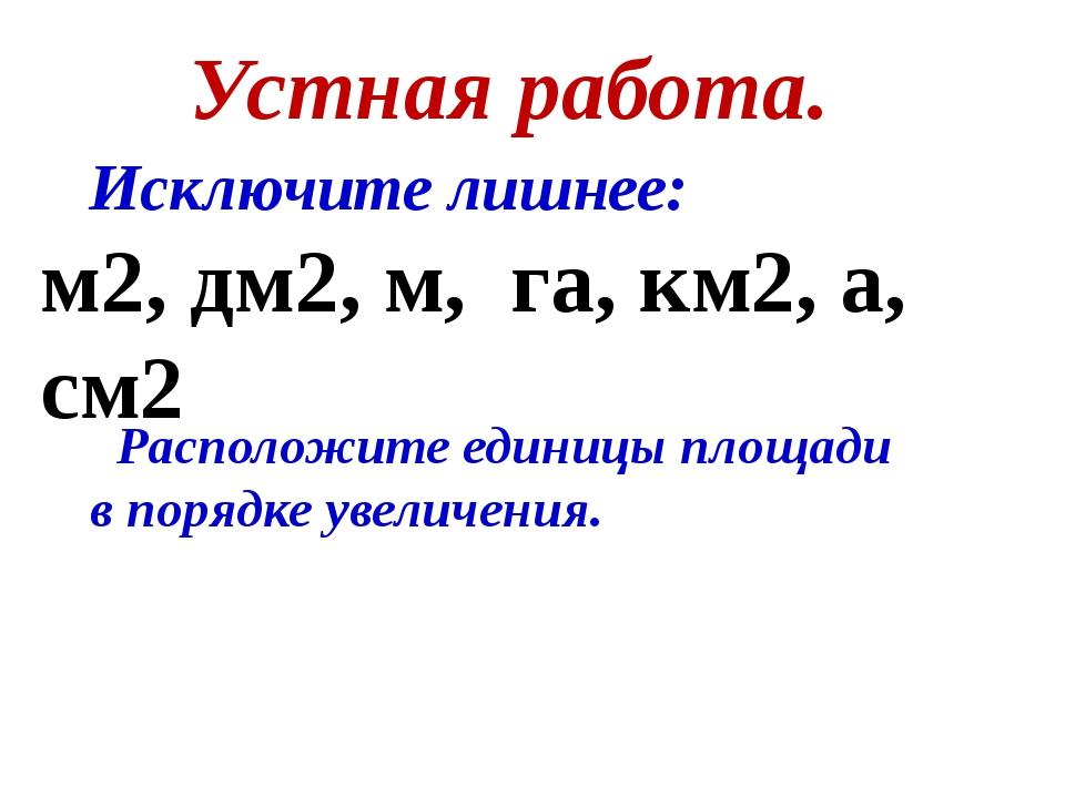 Устная работа. Исключите лишнее: м2, дм2, м, га, км2, а, см2 Расположите един...
