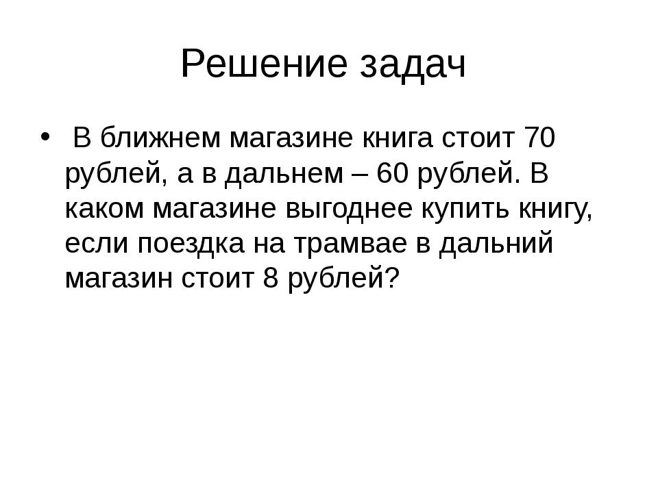 Решение задач В ближнем магазине книга стоит 70 рублей, а в дальнем – 60 рубл...