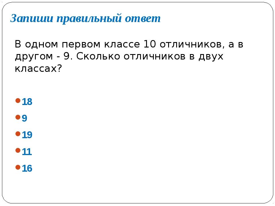Запиши правильный ответ В одном первом классе 10 отличников, а в другом - 9....
