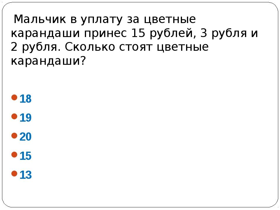 Мальчик в уплату за цветные карандаши принес 15 рублей, 3 рубля и 2 рубля. С...