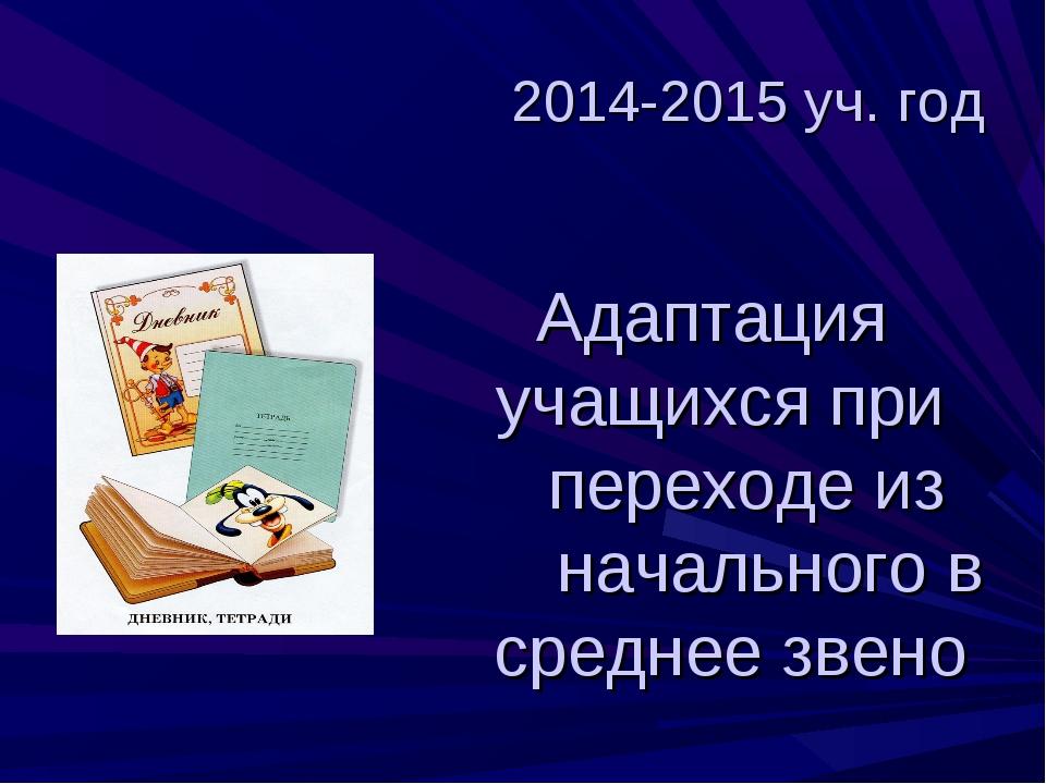2014-2015 уч. год Адаптация учащихся при переходе из начального в среднее зв...