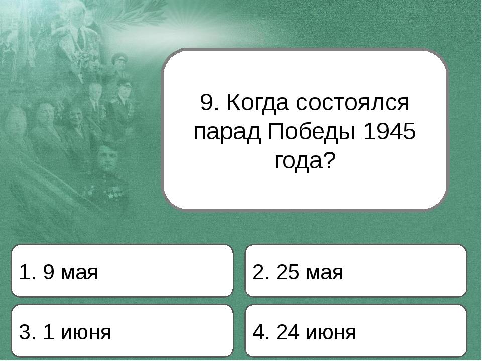 9. Когда состоялся парад Победы 1945 года? 1. 9 мая 2. 25 мая 3. 1 июня 4. 24...