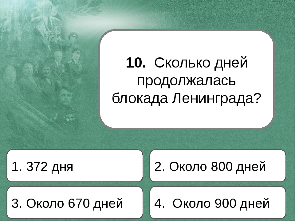 10. Сколько дней продолжалась блокада Ленинграда? 1. 372 дня 2. Около 800 дне...