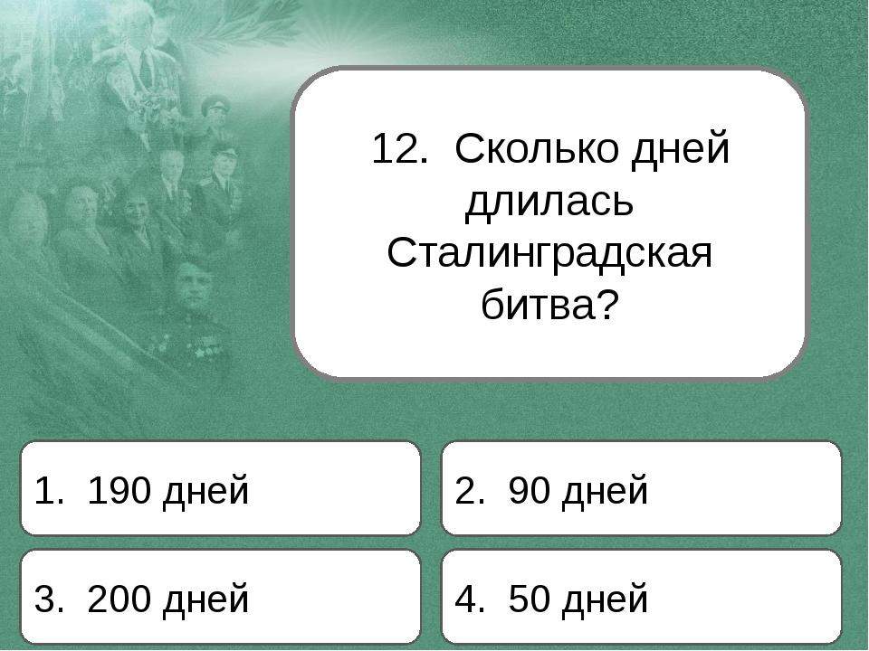 12. Сколько дней длилась Сталинградская битва? 1. 190 дней 2. 90 дней 3. 200...