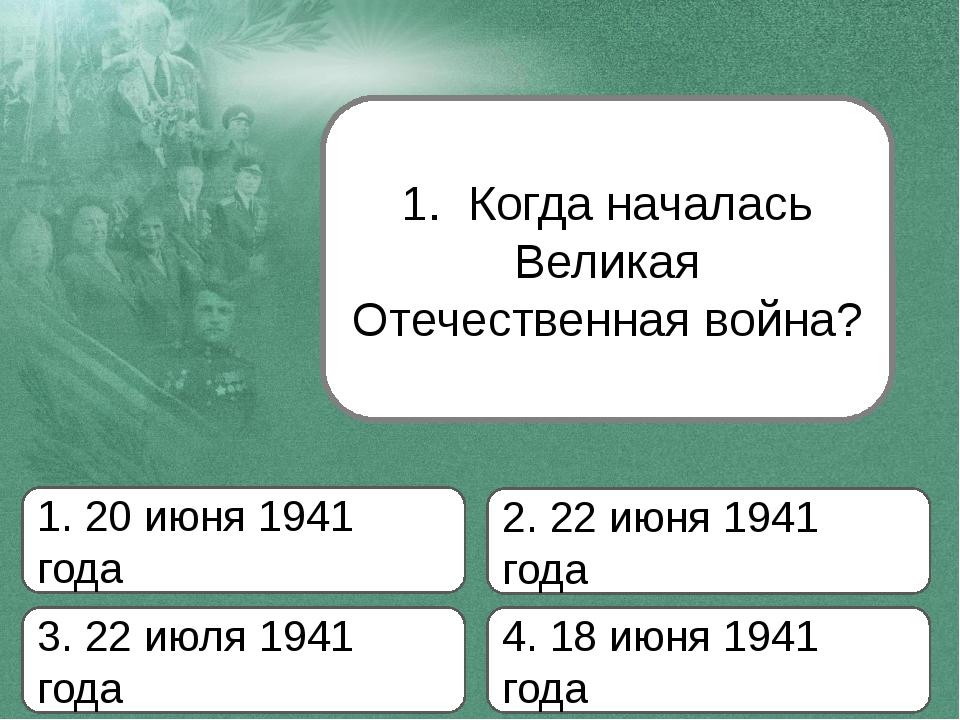 1. Когда началась Великая Отечественная война? 1. 20 июня 1941 года 2. 22 июн...