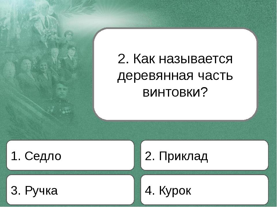 2. Как называется деревянная часть винтовки? 1. Седло 2. Приклад 3. Ручка 4....