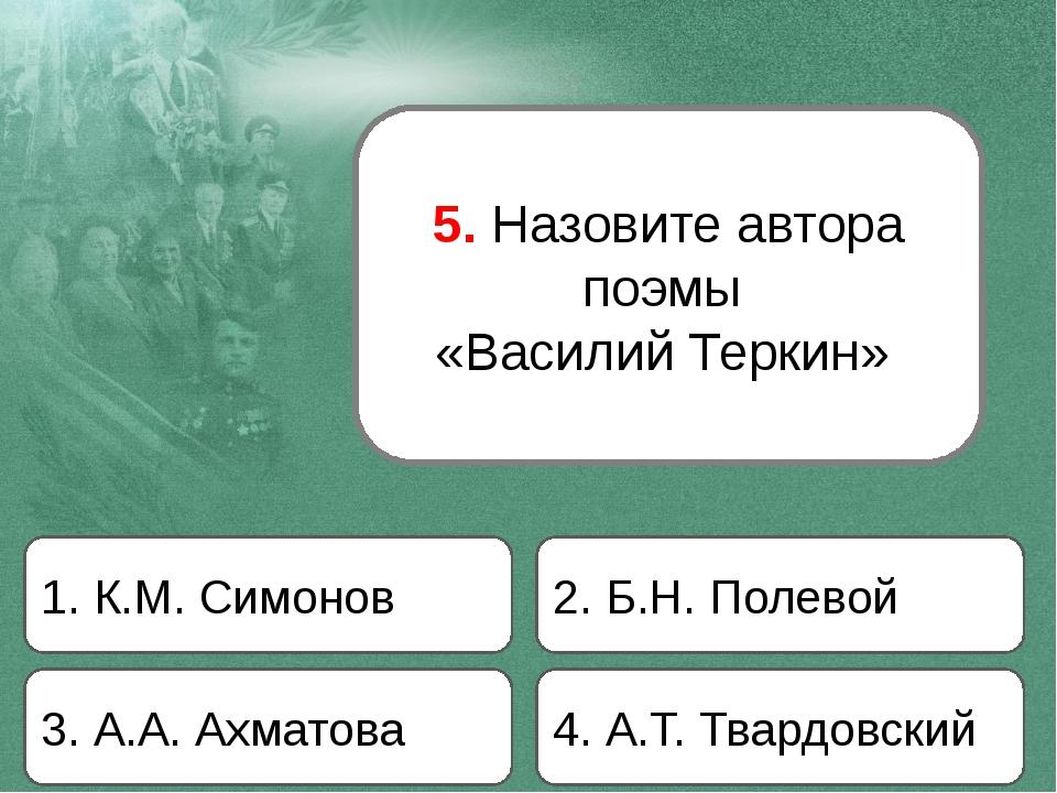 5. Назовите автора поэмы «Василий Теркин» 1. К.М. Симонов 2. Б.Н. Полевой 3....