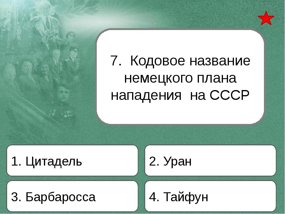 7. Кодовое название немецкого плана нападения на СССР 1. Цитадель 2. Уран 3....