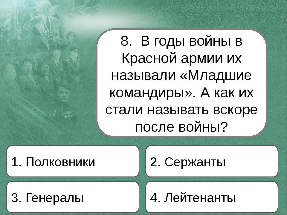 8. В годы войны в Красной армии их называли «Младшие командиры». А как их ста...